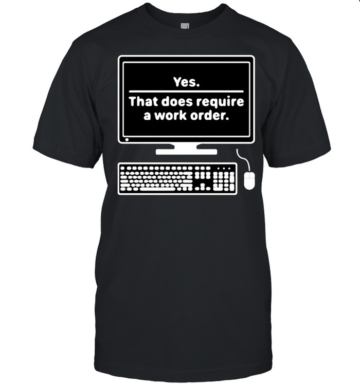 Yes That does require a work order shirt Classic Men's T-shirt