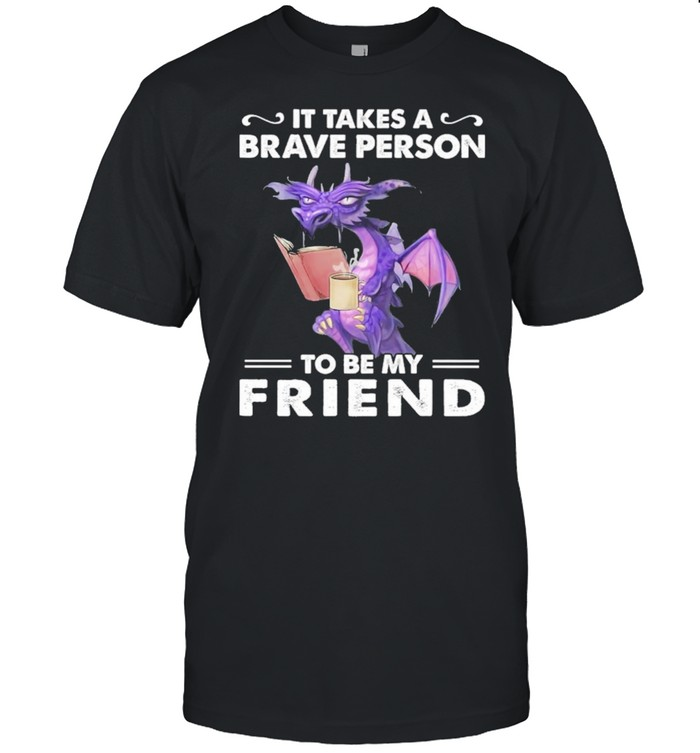 Dragon Drink Coffee It Takes A Brave Person To Be My Friend shirt Classic Men's T-shirt