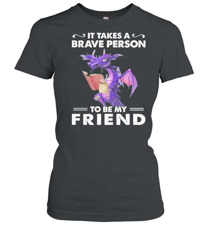 Dragon Drink Coffee It Takes A Brave Person To Be My Friend shirt Classic Women's T-shirt