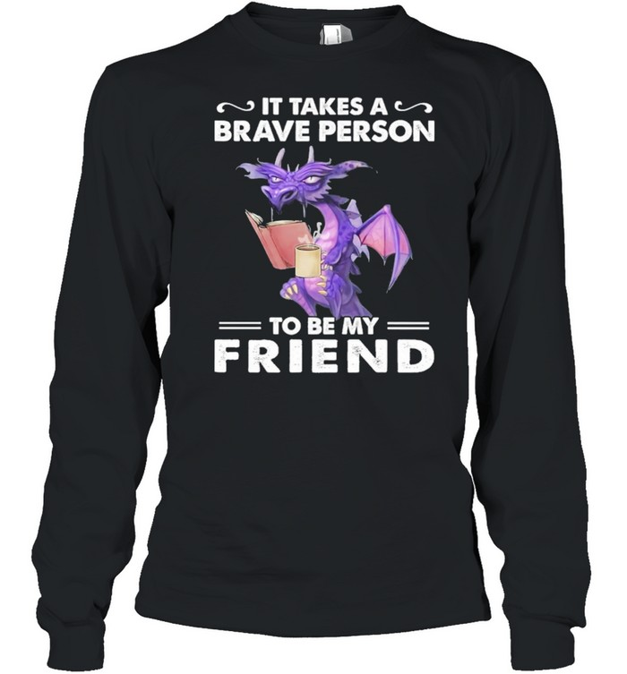 Dragon Drink Coffee It Takes A Brave Person To Be My Friend shirt Long Sleeved T-shirt