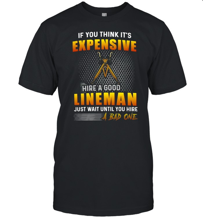 If You Think It's Expensive To Hire A Good Lineman Just Wait Until You Hire A Bad One T-shirt Classic Men's T-shirt