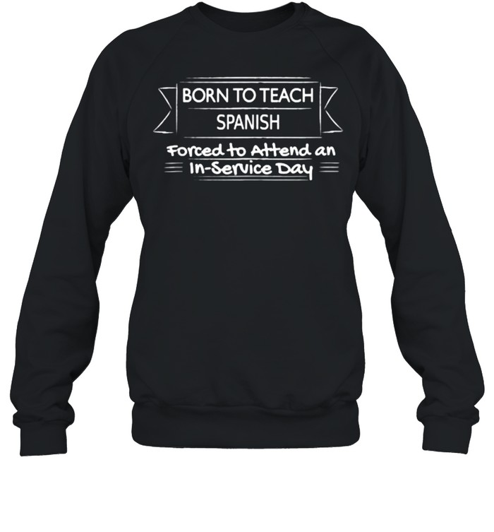 Born to teach spanish forced to attend an in service day T- Unisex Sweatshirt