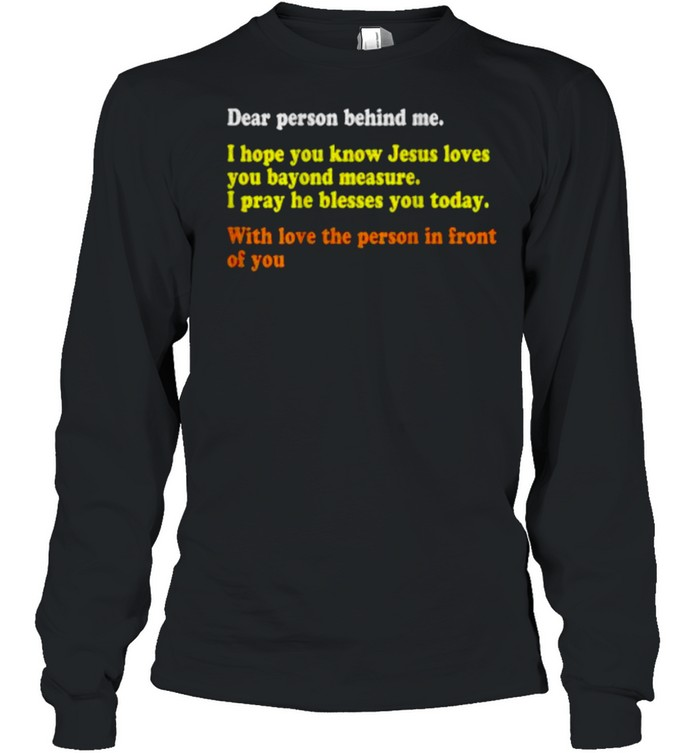 Dear Person Behind Me I Hope You Know Jesus Loves You With Love The Person In Front Of You T- Long Sleeved T-shirt