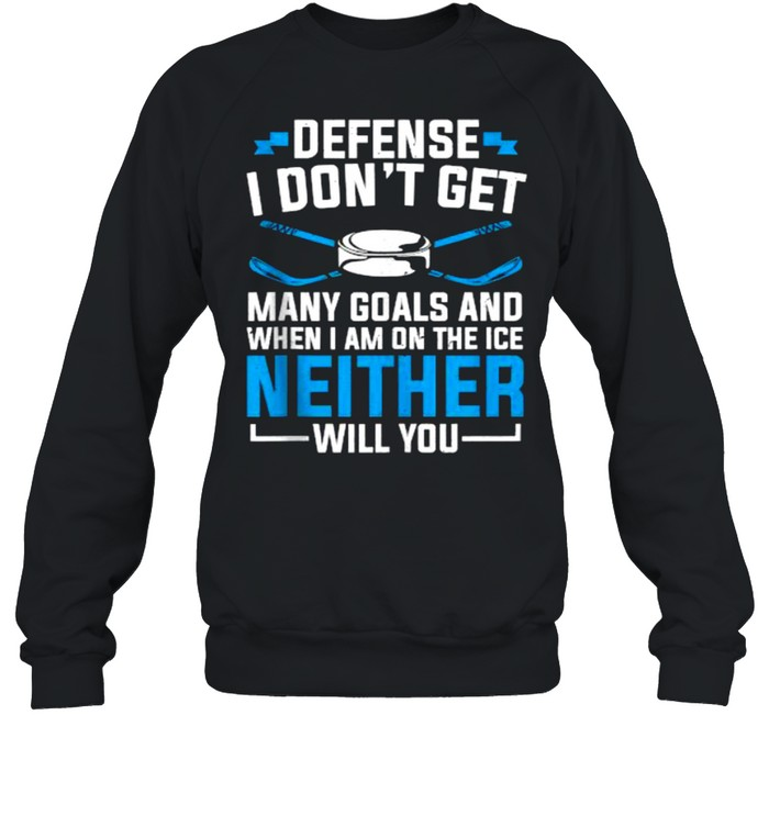 Depense i dont get many goals and When I'm On The Ice Neither Will You Ice Hockey T- Unisex Sweatshirt