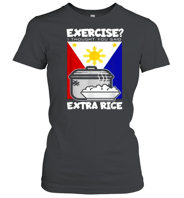 Exercise I Thought You Said Extra Rice Philippines T- Classic Women's T-shirt