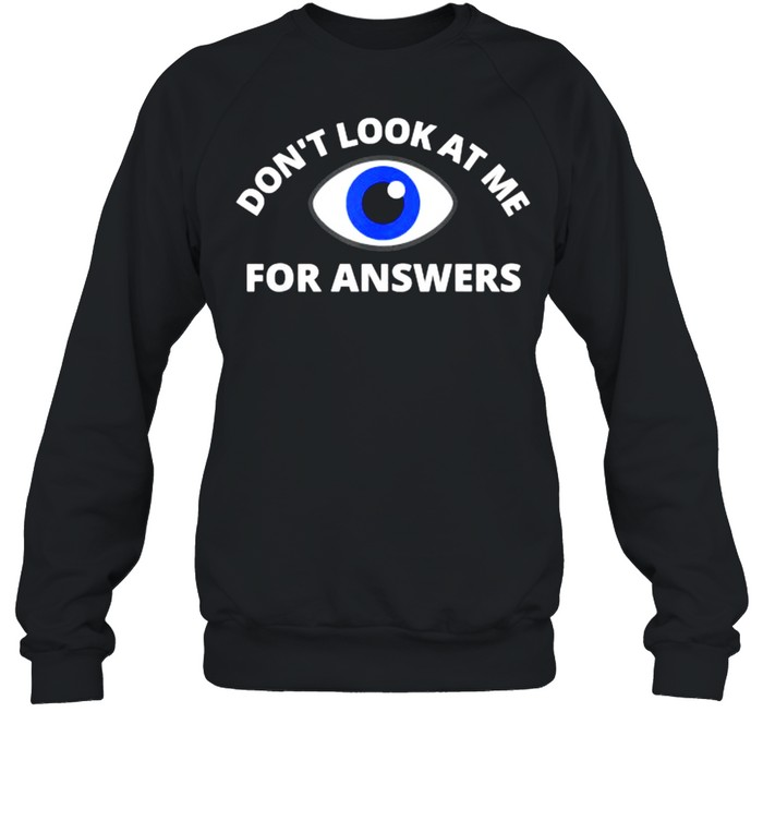 Funny Humor Don't Look At Me For Answers Eyeball T- Unisex Sweatshirt