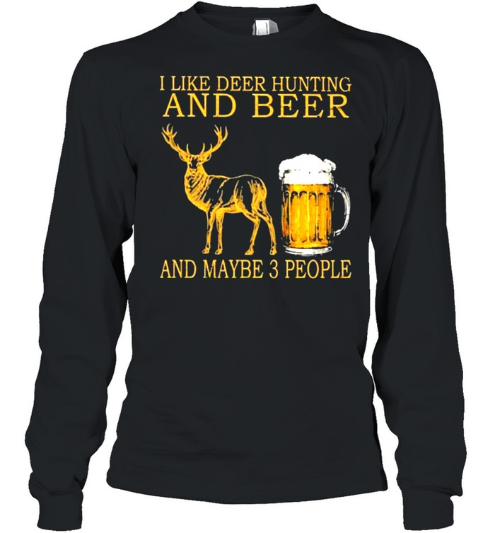 I like deer hunting and beer and maybe 3 people shirt Long Sleeved T-shirt