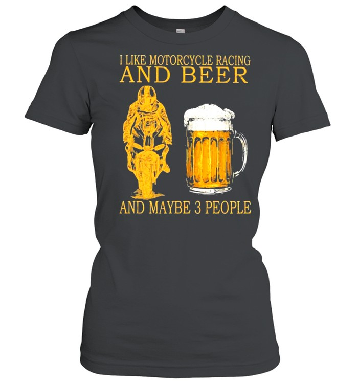 I like motorcycles racing and beer and maybe 3 people shirt Classic Women's T-shirt