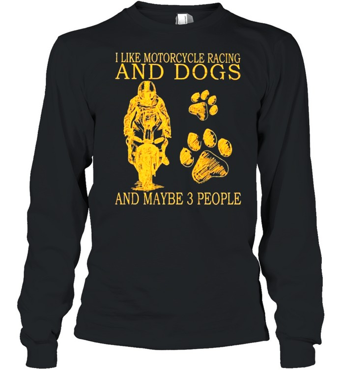 I like motorcycles racing and dogs and maybe 3 people shirt Long Sleeved T-shirt