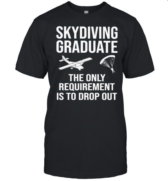 Skydiving Graduate The Only Requirement Is To Drop Out  Classic Men's T-shirt