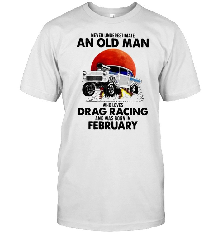never Underestimate An Old Man Who Loves Drag Racing And Was Born In February Blood Moon  Classic Men's T-shirt