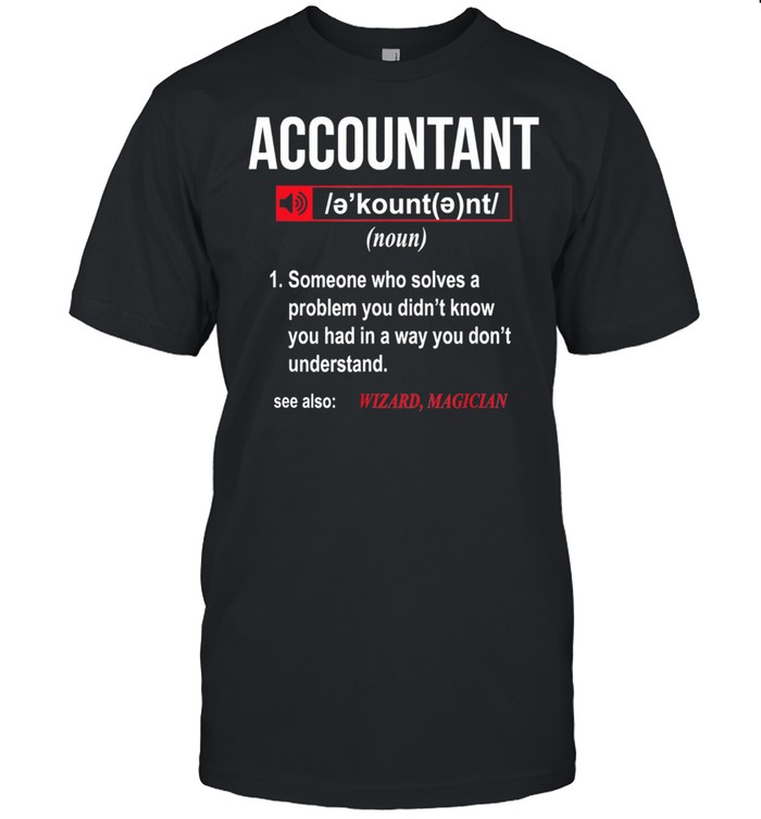 Accountant Someone Who Solves A Problem You Didnt Know shirt Classic Men's T-shirt