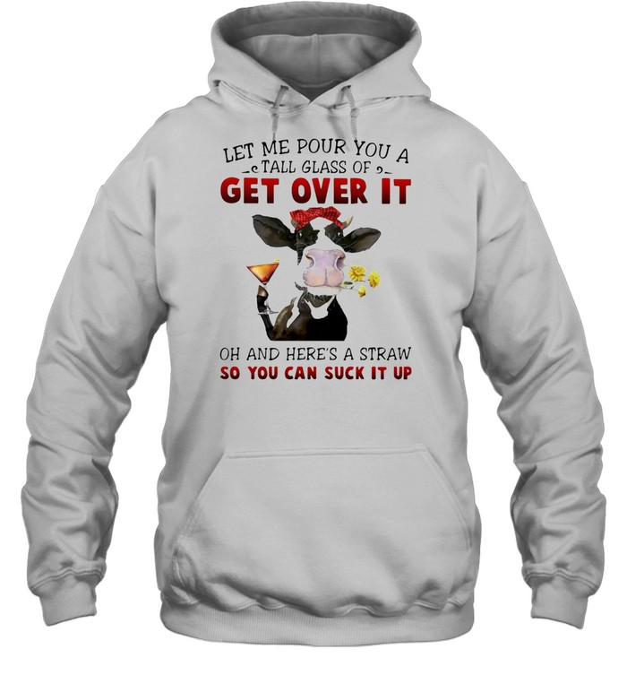 Let Me Pour You A Tall Glass Of Get Over It Heifer Cow T-shirt Unisex Hoodie