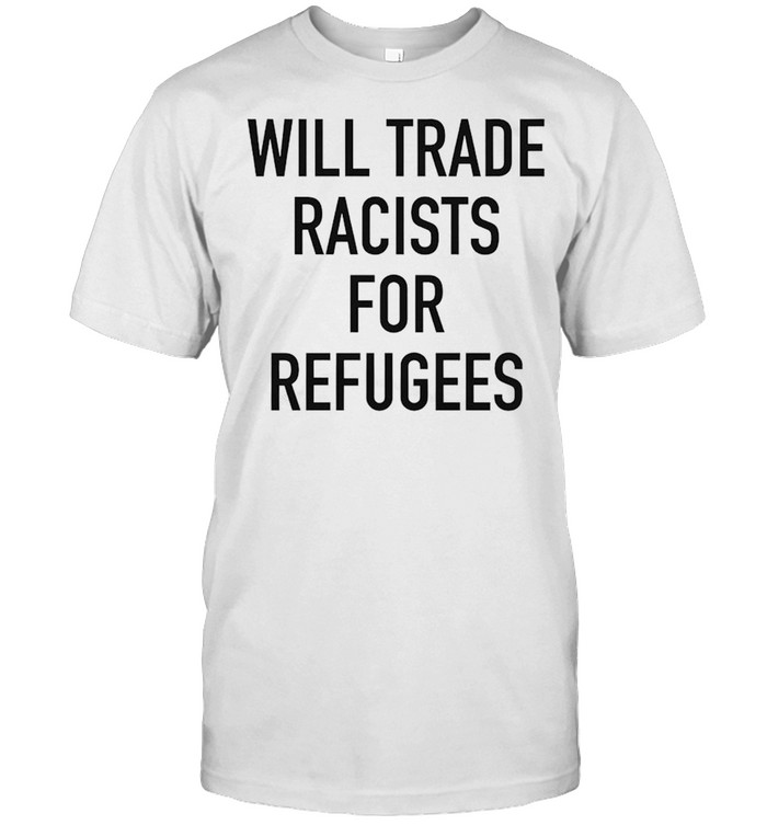 Will trade racists for refugee new shirt Classic Men's T-shirt