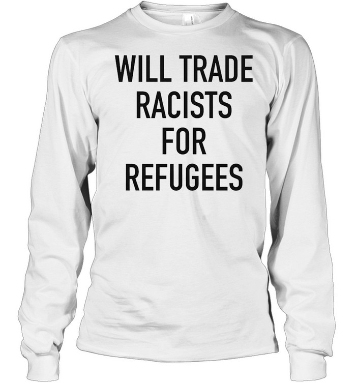 Will trade racists for refugee new shirt Long Sleeved T-shirt
