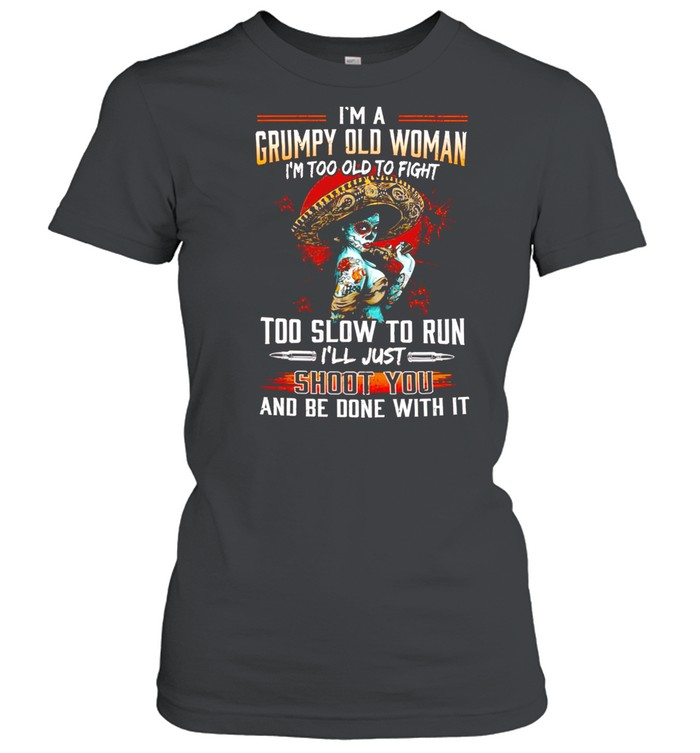 I'm a grumpy old woman i'm too old to fight too slow to run i'll just shoot you and be done with it shirt Classic Women's T-shirt