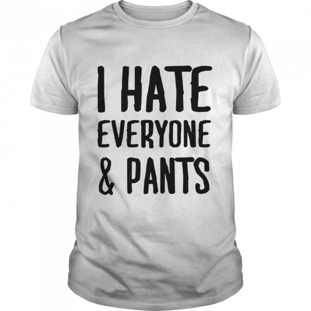 I hate everyone and pants shirt
