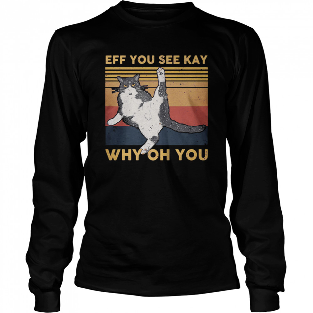 Cat Eff You See Kay Why Oh You Vintage shirt Long Sleeved T-shirt