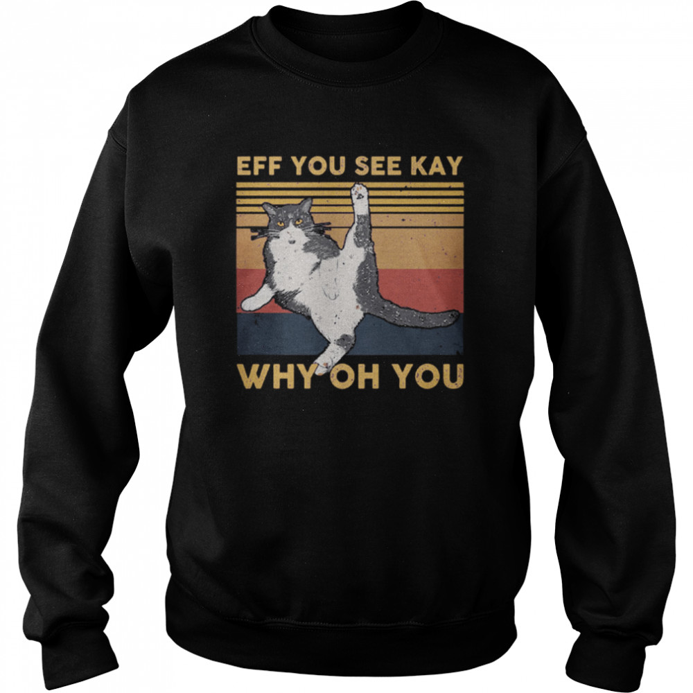 Cat Eff You See Kay Why Oh You Vintage shirt Unisex Sweatshirt