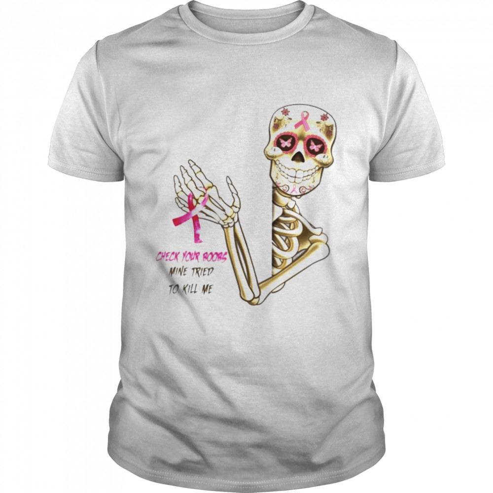 Skeleton Breast Cancer check your boobs mine tried to kill me shirt