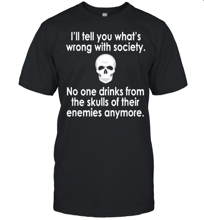 Skull I'll tell you what's wrong with society no one drinks from the skulls of their enemies anymore shirt