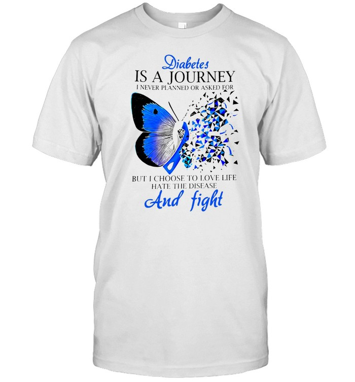 Diabetes Is A Journey I Never Planned Or Asked For But I Choose To Love Life Hate The Disease Ribbon Butterfly T-shirt