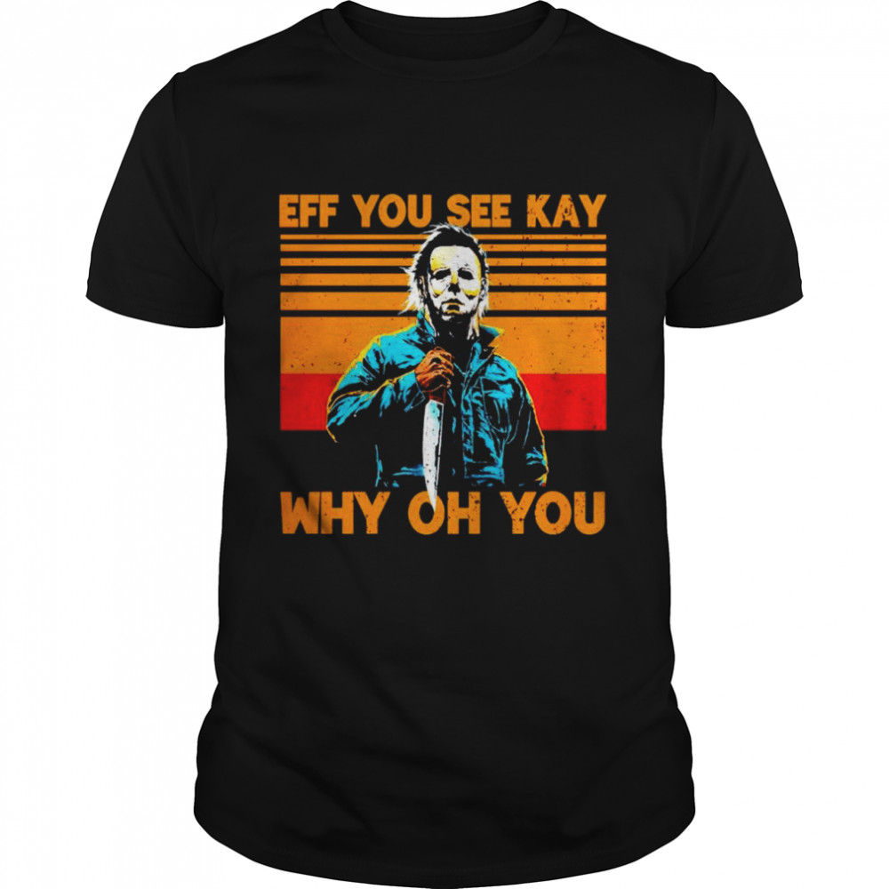 Michael Myers eff you see kay why oh you vintage shirt
