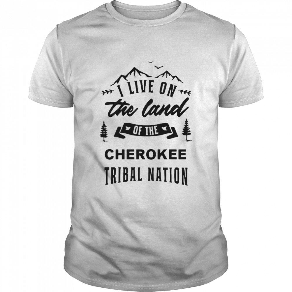 I Live On The Land Of The Cherokee Tribal Nation T-shirt