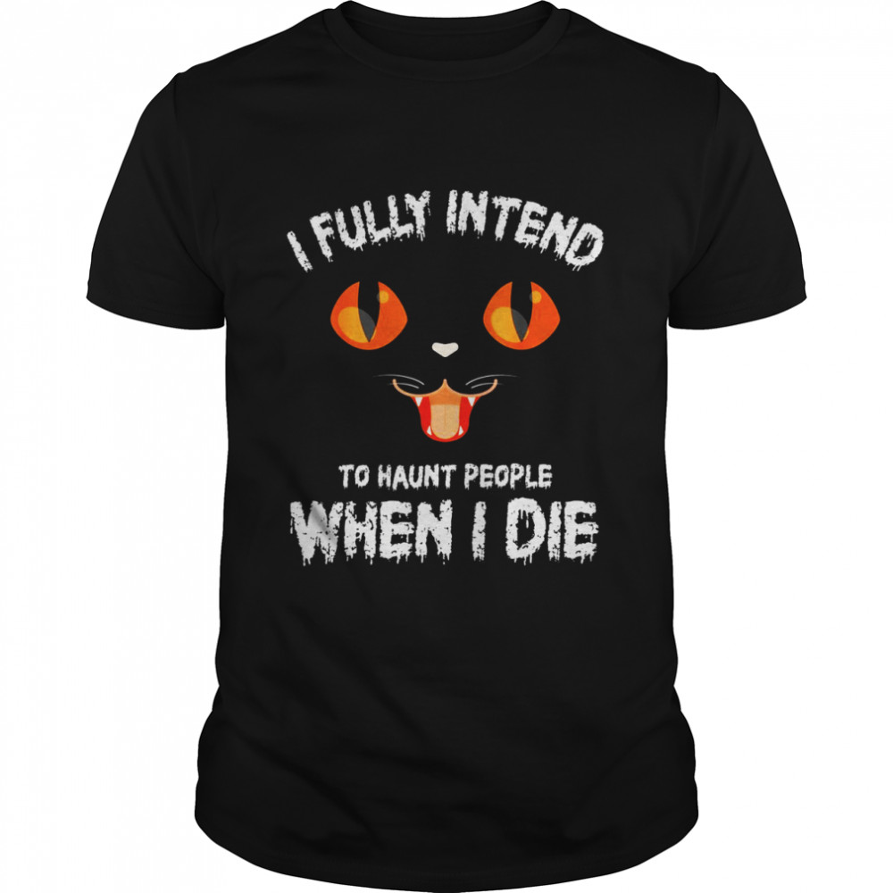 I Fully Intend to Haunt People When I die Shirt
